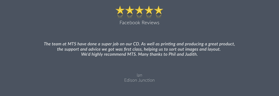 The team at MTS have done a super job on our CD. As well as printing and producing a great product, the support and advice we got was first class, helping us to sort out images and layout. We'd highly recommend MTS. Many thanks to Phil and Judith.