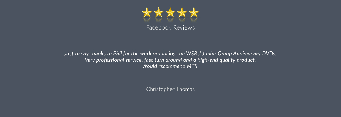 Just to say thanks to Phil for the work producing the WSRU Junior Group Anniversary DVDs. Very professional service, fast turn around and a high-end quality product. Would recommend MTS.